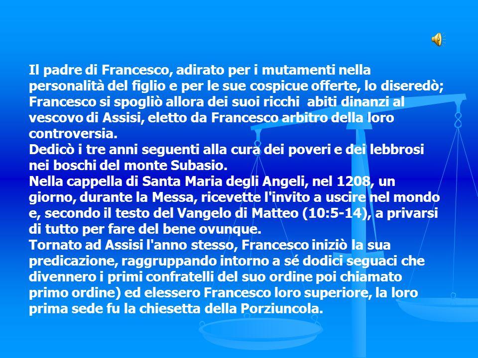 Il padre di Francesco, adirato per i mutamenti nella personalità del figlio e per le sue cospicue offerte, lo diseredò; Francesco si spogliò allora de