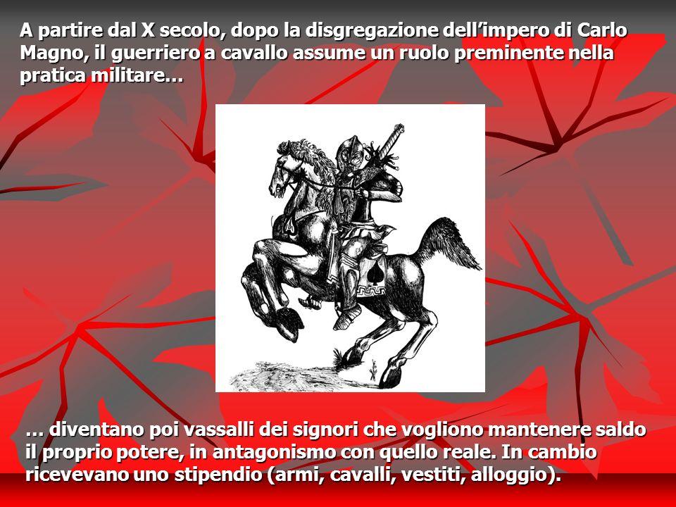 A partire dal X secolo, dopo la disgregazione dellimpero di Carlo Magno, il guerriero a cavallo assume un ruolo preminente nella pratica militare… … d