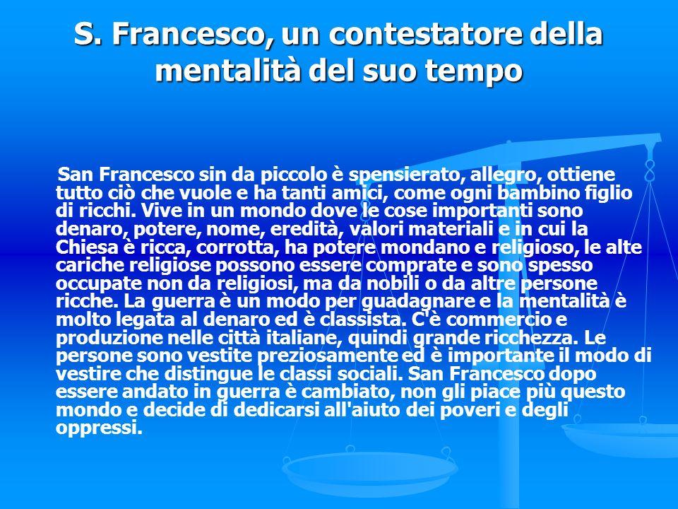 S. Francesco, un contestatore della mentalità del suo tempo San Francesco sin da piccolo è spensierato, allegro, ottiene tutto ciò che vuole e ha tant