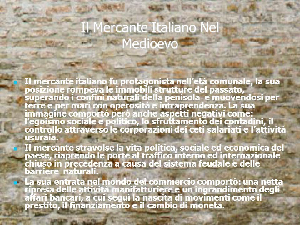 Il Mercante Italiano Nel Medioevo Il mercante italiano fu protagonista nelletà comunale, la sua posizione rompeva le immobili strutture del passato, s