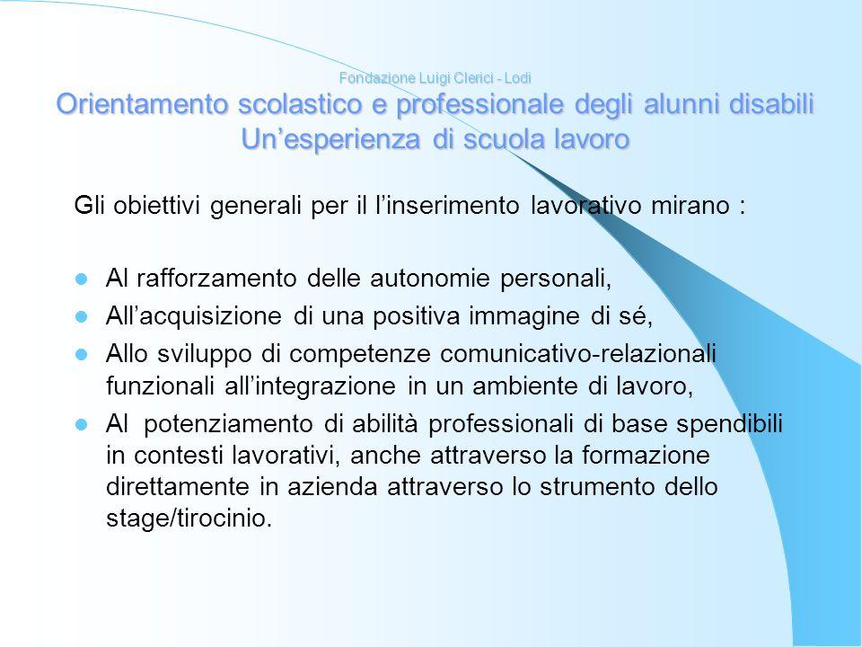 Fondazione Luigi Clerici - Lodi Orientamento scolastico e professionale degli alunni disabili Unesperienza di scuola lavoro Gli obiettivi generali per