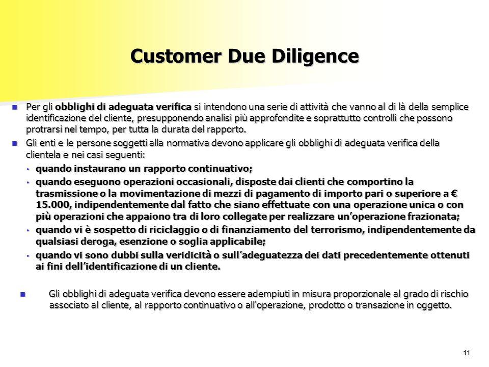 11 Customer Due Diligence Per gli obblighi di adeguata verifica si intendono una serie di attività che vanno al di là della semplice identificazione del cliente, presupponendo analisi più approfondite e soprattutto controlli che possono protrarsi nel tempo, per tutta la durata del rapporto.