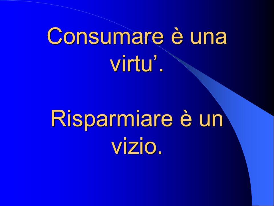 Consumare è una virtu. Risparmiare è un vizio.