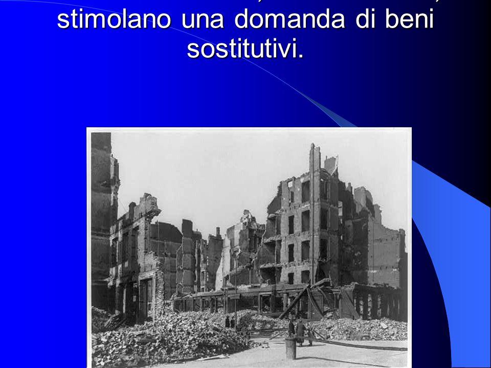 - Eventi distruttivi, o catastrofici, stimolano una domanda di beni sostitutivi.