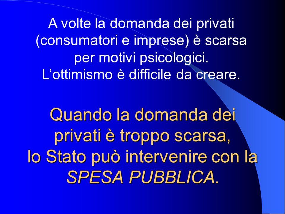 Quando la domanda dei privati è troppo scarsa, lo Stato può intervenire con la SPESA PUBBLICA. A volte la domanda dei privati (consumatori e imprese)