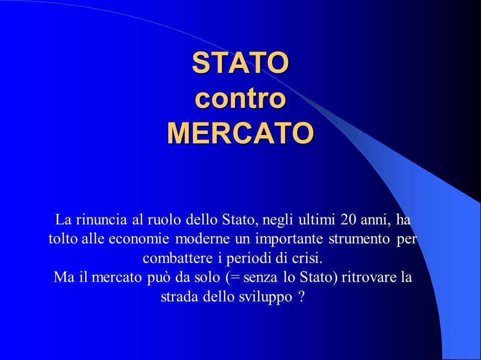 STATO contro MERCATO La rinuncia al ruolo dello Stato, negli ultimi 20 anni, ha tolto alle economie moderne un importante strumento per combattere i p