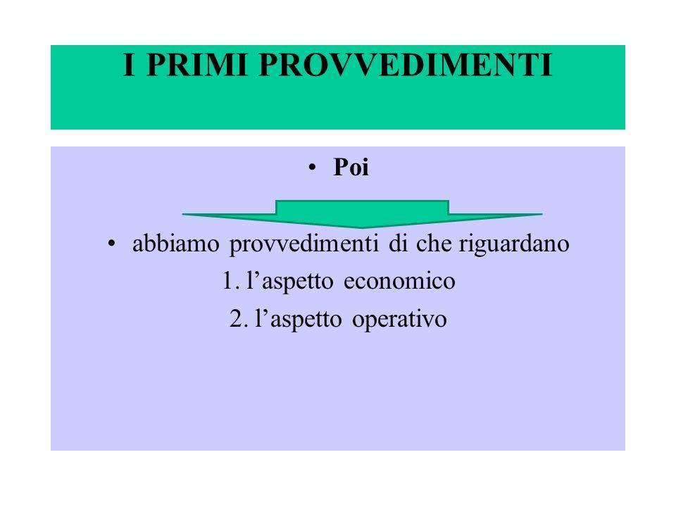 I PRIMI PROVVEDIMENTI Poi abbiamo provvedimenti di che riguardano 1.laspetto economico 2.laspetto operativo