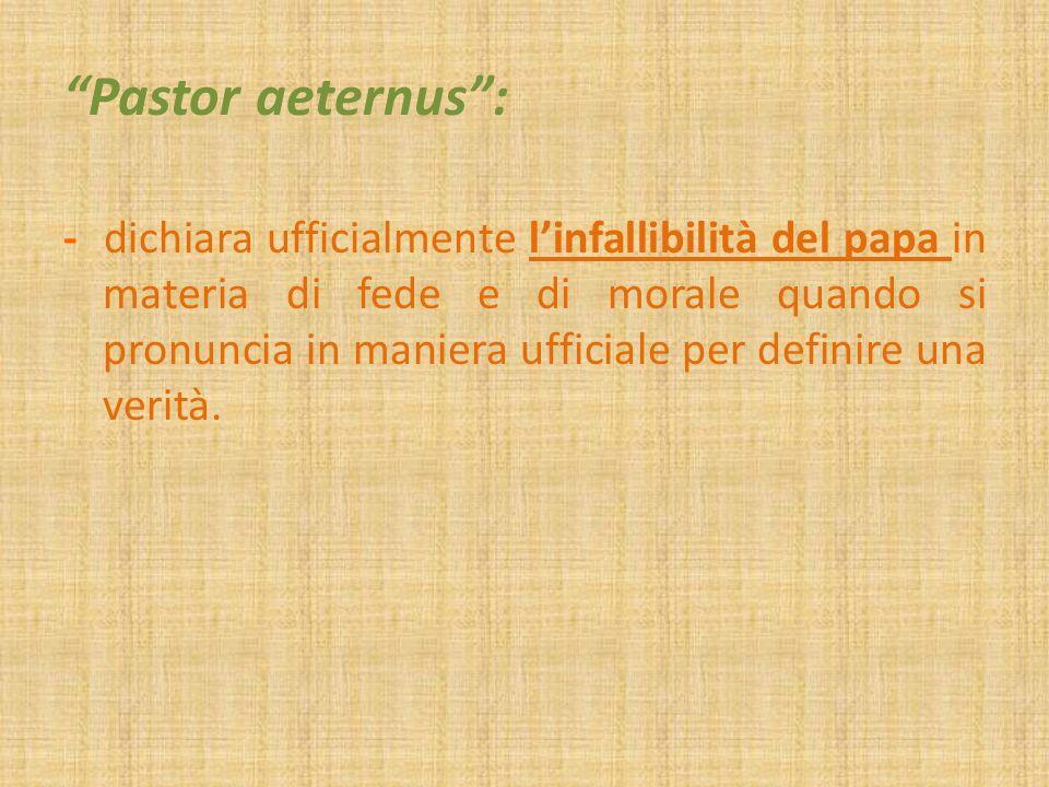 Pastor aeternus: - dichiara ufficialmente linfallibilità del papa in materia di fede e di morale quando si pronuncia in maniera ufficiale per definire