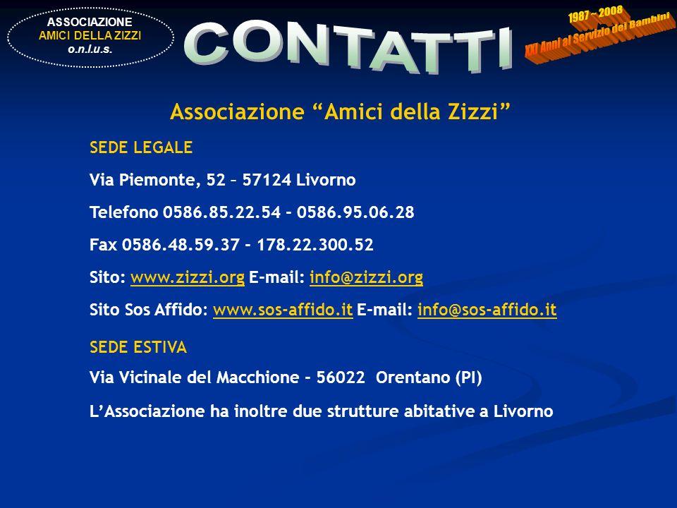 Associazione Amici della Zizzi SEDE LEGALE Via Piemonte, 52 – 57124 Livorno Telefono 0586.85.22.54 - 0586.95.06.28 Fax 0586.48.59.37 - 178.22.300.52 Sito: www.zizzi.org E-mail: info@zizzi.orgwww.zizzi.orginfo@zizzi.org Sito Sos Affido: www.sos-affido.it E-mail: info@sos-affido.itwww.sos-affido.itinfo@sos-affido.it SEDE ESTIVA Via Vicinale del Macchione - 56022 Orentano (PI) LAssociazione ha inoltre due strutture abitative a Livorno ASSOCIAZIONE AMICI DELLA ZIZZI o.n.l.u.s.