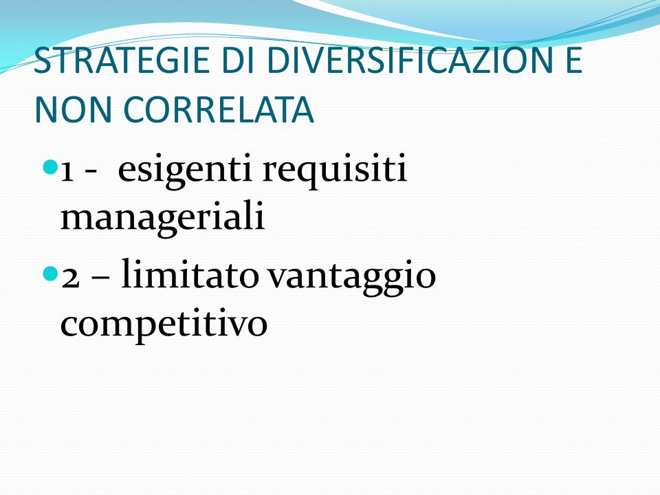 STRATEGIE DI DIVERSIFICAZION E NON CORRELATA 1 - esigenti requisiti manageriali 2 – limitato vantaggio competitivo