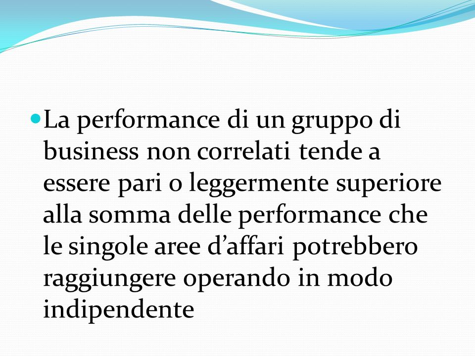 La performance di un gruppo di business non correlati tende a essere pari o leggermente superiore alla somma delle performance che le singole aree daffari potrebbero raggiungere operando in modo indipendente
