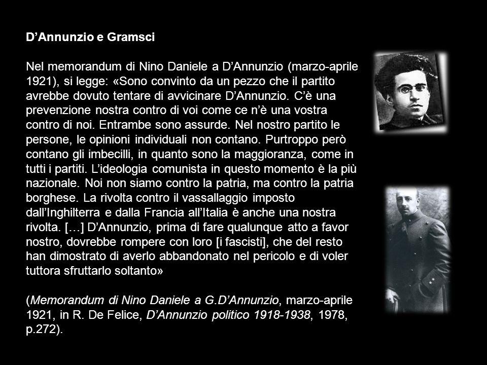 DAnnunzio e Gramsci Nel memorandum di Nino Daniele a DAnnunzio (marzo-aprile 1921), si legge: «Sono convinto da un pezzo che il partito avrebbe dovuto tentare di avvicinare DAnnunzio.
