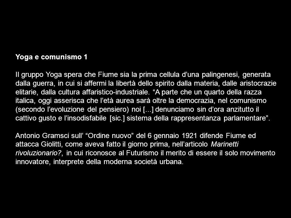 Yoga e comunismo 1 Il gruppo Yoga spera che Fiume sia la prima cellula duna palingenesi, generata dalla guerra, in cui si affermi la libertà dello spirito dalla materia, dalle aristocrazie elitarie, dalla cultura affaristico-industriale.