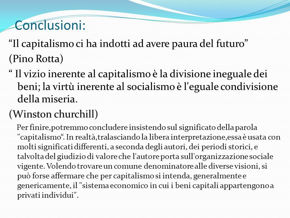 Conclusioni: Il capitalismo ci ha indotti ad avere paura del futuro (Pino Rotta) Il vizio inerente al capitalismo è la divisione ineguale dei beni; la