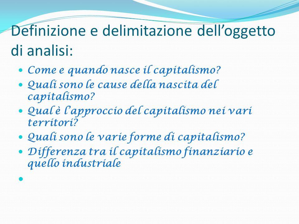 Definizione e delimitazione delloggetto di analisi: Come e quando nasce il capitalismo? Quali sono le cause della nascita del capitalismo? Qual è lapp