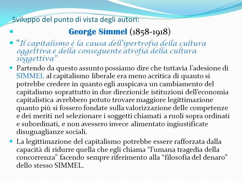 Sviluppo del punto di vista degli autori: George Simmel (1858-1918) Il capitalismo è la causa dellipertrofia della cultura oggettiva e della conseguen