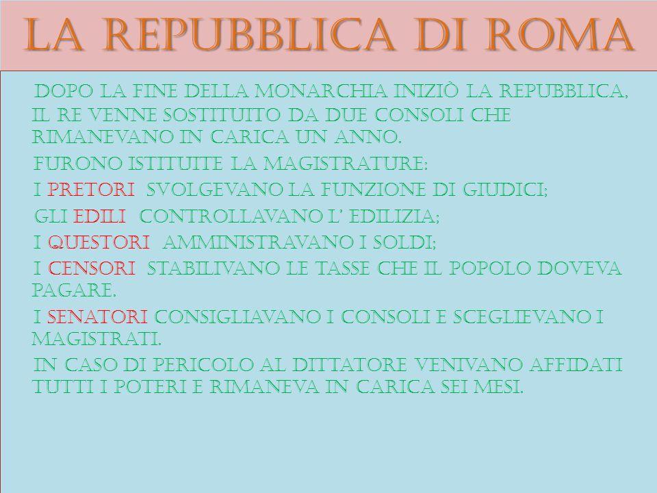 La repubblica di roma Dopo la fine della monarchia iniziò la repubblica, il re venne sostituito da due consoli che rimanevano in carica un anno. Furon