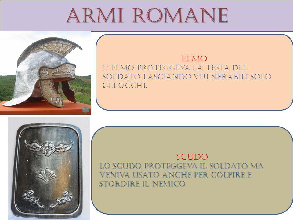 Armi romane Elmo L elmo proteggeva la testa del soldato lasciando vulnerabili solo gli occhi. Scudo Lo scudo proteggeva il soldato ma veniva usato anc