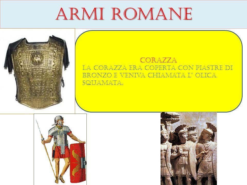 Armi romane Corazza La corazza era coperta con piastre di bronzo e veniva chiamata l olica squamata.