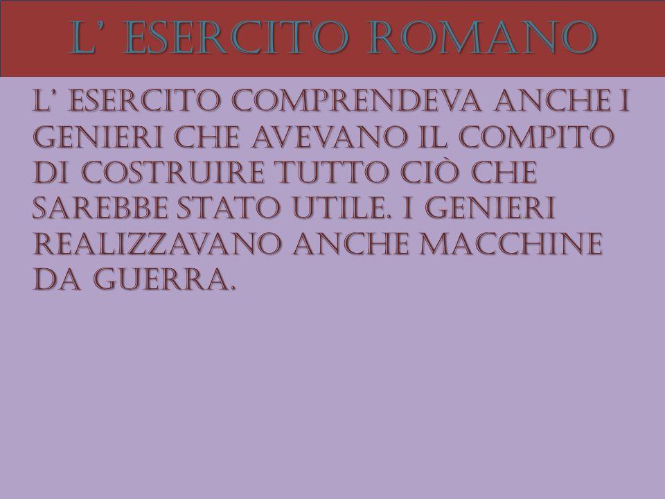 L esercito romano L esercito comprendeva anche i genieri che avevano il compito di costruire tutto ciò che sarebbe stato utile. I genieri realizzavano