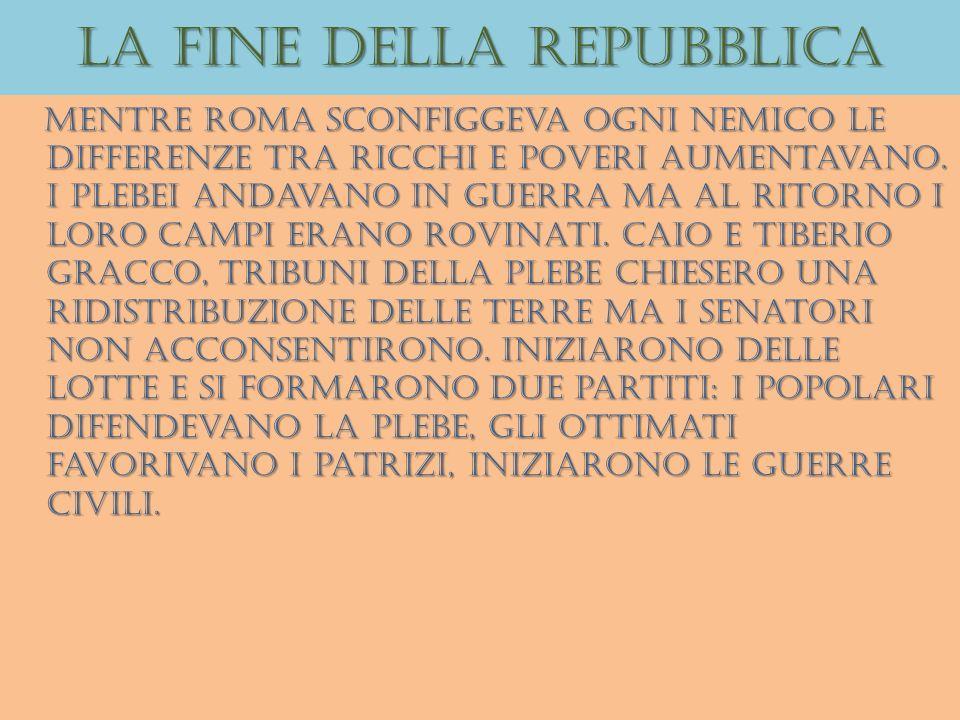 La fine della repubblica Mentre roma sconfiggeva ogni nemico le differenze tra ricchi e poveri aumentavano. I plebei andavano in guerra ma al ritorno