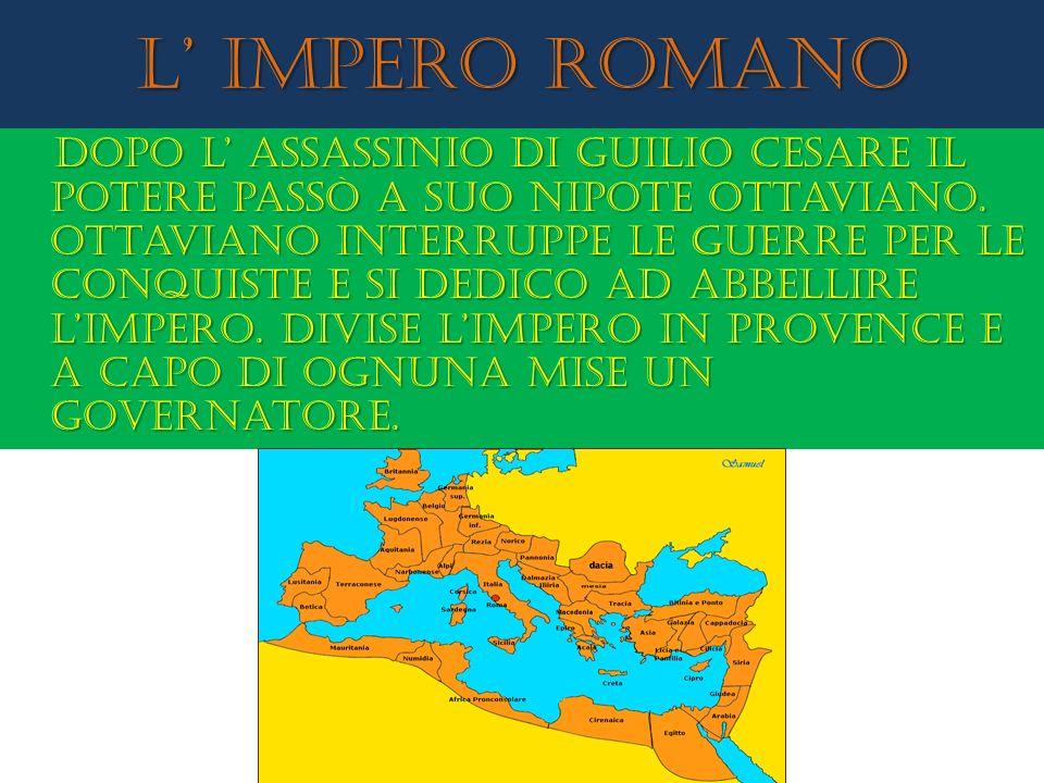 L impero romano Dopo l assassinio di guilio cesare il potere passò a suo nipote ottaviano. Ottaviano interruppe le guerre per le conquiste e si dedico