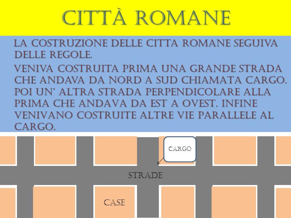 Città romane La costruzione delle citta romane seguiva delle regole. veniva costruita prima una grande strada che andava da nord a sud CHIAMATA CARGO.