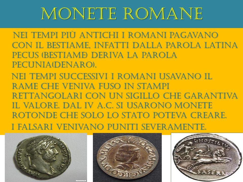 Monete romane Nei tempi più antichi i romani pagavano con il bestiame, infatti dalla parola latina pecus (bestiame) deriva la parola pecunia(denaro).