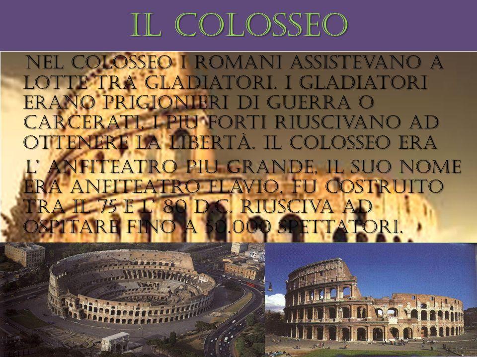 Il colosseo Nel colosseo i romani assistevano a lotte tra gladiatori. I gladiatori erano prigionieri di guerra o carcerati, i piu forti riuscivano ad