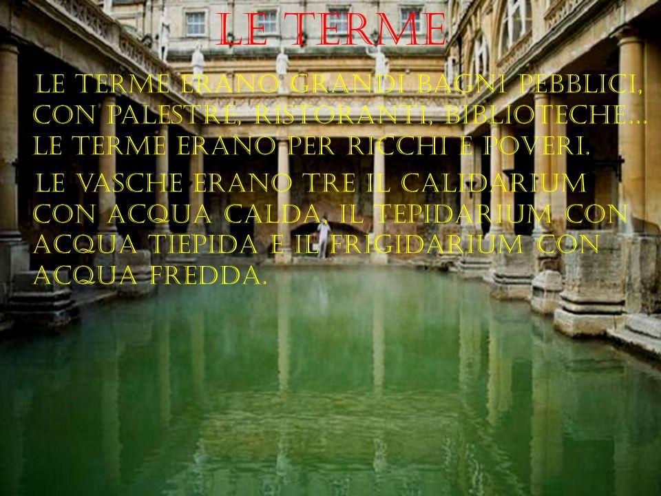 Le terme le terme erano grandi bagni pebblici, con palestre, ristoranti, biblioteche… le terme erano per ricchi e poveri. le vasche erano tre il calid