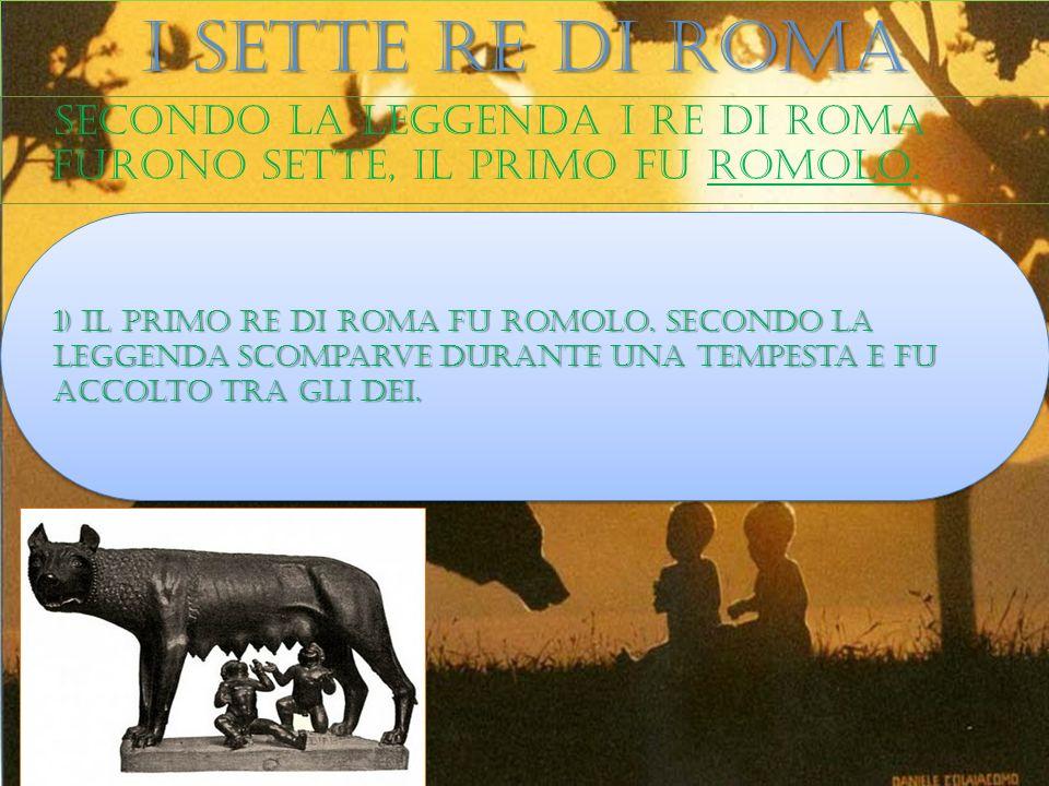 I sette re di roma Secondo la leggenda i re di roma furono sette, il primo fu romolo. 1) Il primo re di roma fu romolo. Secondo la leggenda scomparve