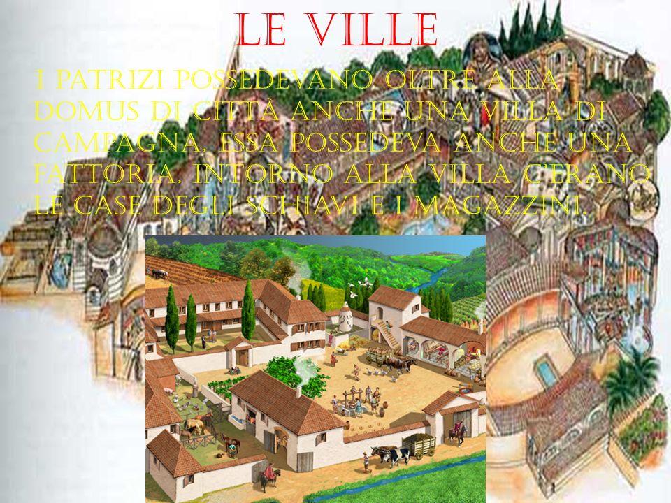 Le ville I patrizi possedevano oltre alla domus di città anche una villa di campagna. Essa possedeva anche una fattoria. Intorno alla villa cerano le