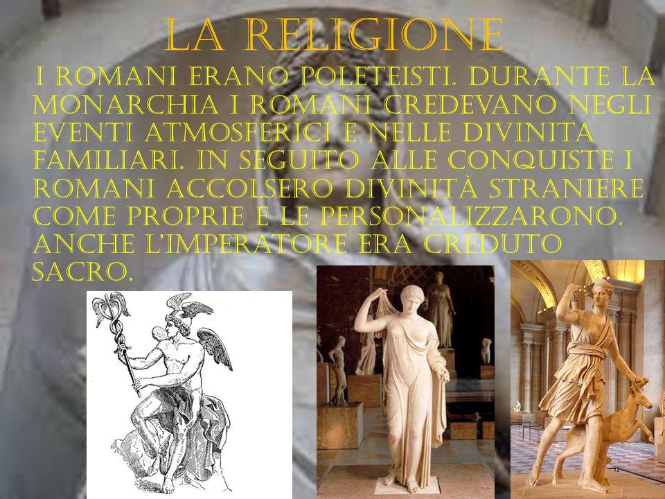 La religione I romaNI erano poleteisti. Durante la monarchia i romani credevano negli eventi atmosferici e nelle divinita familiari. In seguito alle c