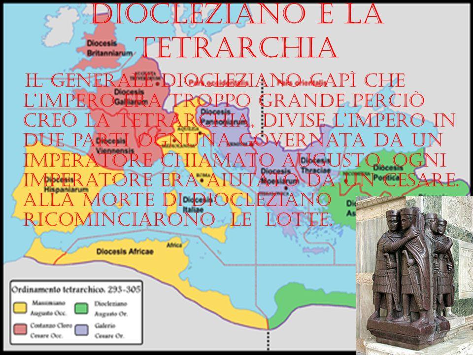 Diocleziano e la tetrarchia Il generale diocleziano capì che limpero era troppo grande perciò creò la tetrarchia, divise limpero in due parti ognuna g