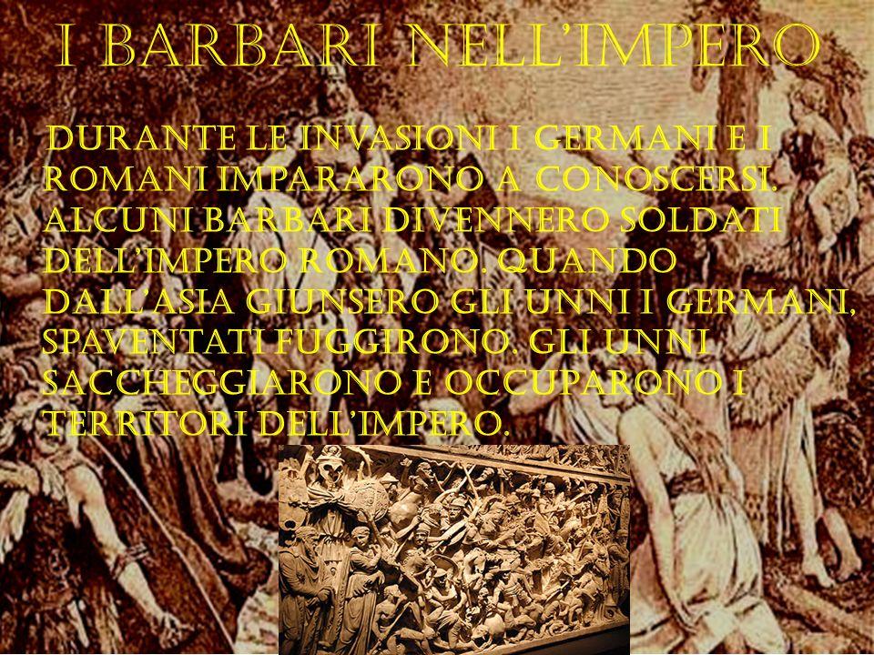 I barbari nellImpero Durante le invasioni i germani e i romani impararono a conoscersi. Alcuni barbari divennero soldati dellimpero romano. Quando dal