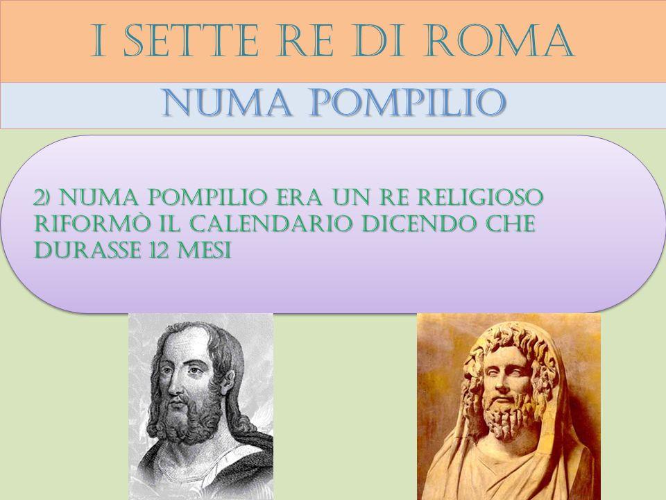 I sette re di roma Numa pompilio 2) Numa pompilio era un re religioso riformò il calendario dicendo che durasse 12 mesi