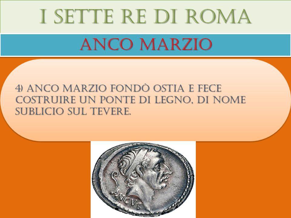 I sette re di roma Anco marzio 4) Anco marzio fondò ostia e fece costruire un ponte di legno, di nome sublicio sul tevere.