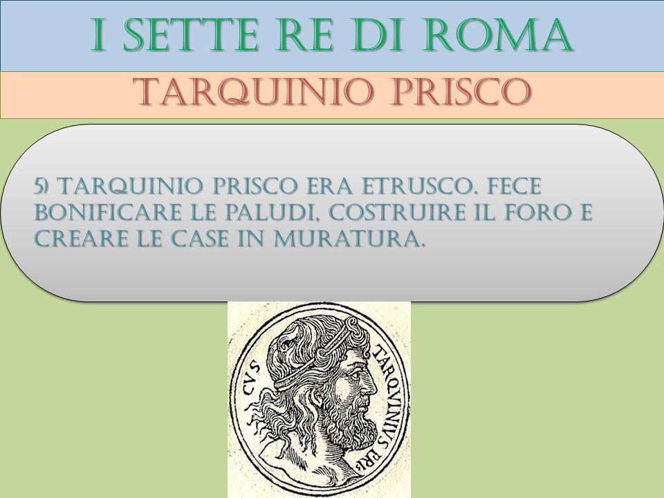 I sette re di roma Tarquinio prisco 5) Tarquinio prisco era etrusco. Fece bonificare le paludi, costruire il foro e creare le case in muratura.