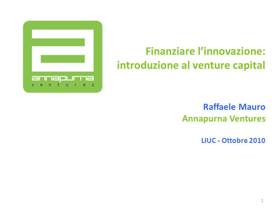 Finanziare linnovazione: introduzione al venture capital Raffaele Mauro Annapurna Ventures LIUC - Ottobre 2010 1
