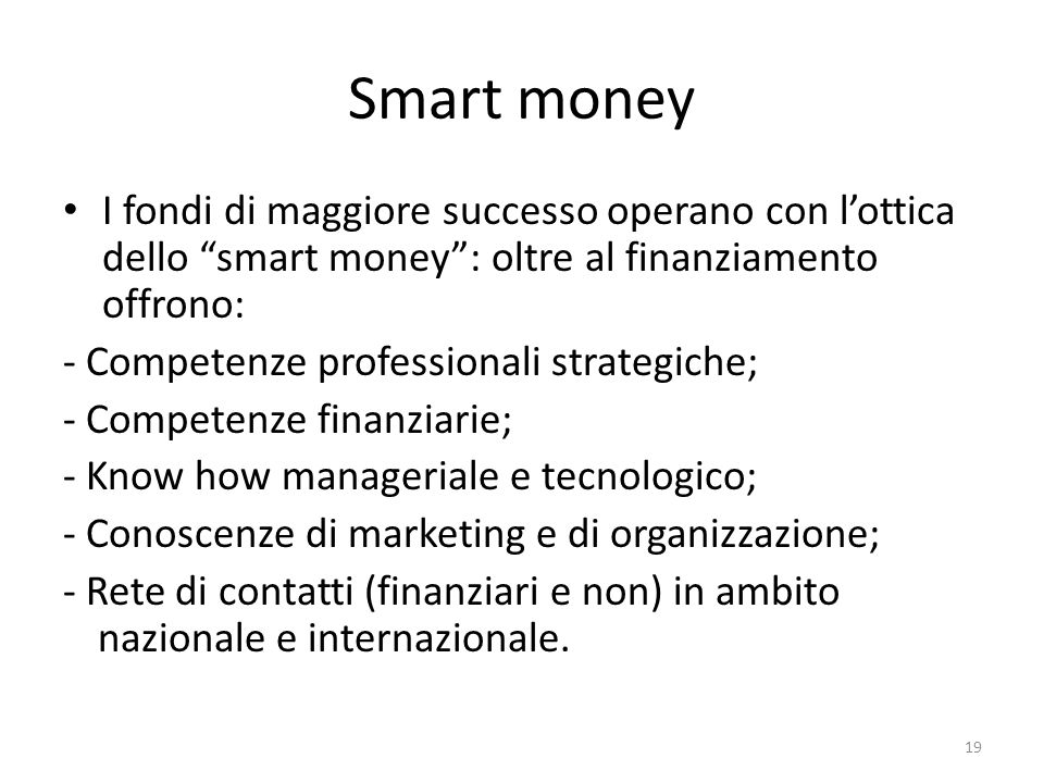 Smart money I fondi di maggiore successo operano con lottica dello smart money: oltre al finanziamento offrono: - Competenze professionali strategiche; - Competenze finanziarie; - Know how manageriale e tecnologico; - Conoscenze di marketing e di organizzazione; - Rete di contatti (finanziari e non) in ambito nazionale e internazionale.