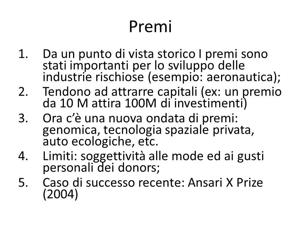 1.Da un punto di vista storico I premi sono stati importanti per lo sviluppo delle industrie rischiose (esempio: aeronautica); 2.Tendono ad attrarre capitali (ex: un premio da 10 M attira 100M di investimenti) 3.Ora cè una nuova ondata di premi: genomica, tecnologia spaziale privata, auto ecologiche, etc.
