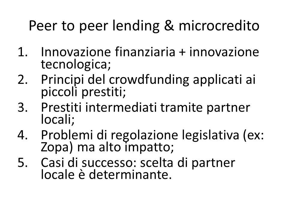 1.Innovazione finanziaria + innovazione tecnologica; 2.Principi del crowdfunding applicati ai piccoli prestiti; 3.Prestiti intermediati tramite partner locali; 4.Problemi di regolazione legislativa (ex: Zopa) ma alto impatto; 5.Casi di successo: scelta di partner locale è determinante.