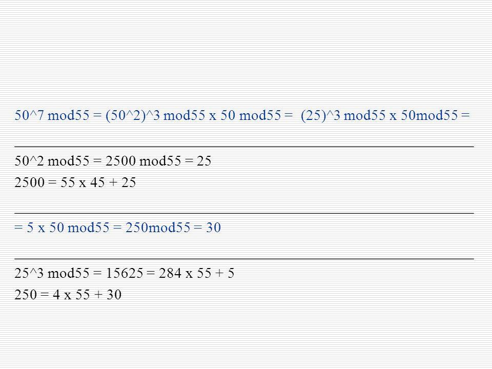 50^7 mod55 = (50^2)^3 mod55 x 50 mod55 = (25)^3 mod55 x 50mod55 = ________________________________________________________ 50^2 mod55 = 2500 mod55 = 2