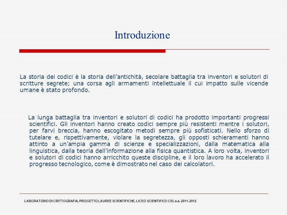 LABORATORIO DI CRITTOGRAFIA, PROGETTO LAUREE SCIENTIFICHE, LICEO SCIENTIFICO CEI, a.a. 2011-2012 La lunga battaglia tra inventori e solutori di codici