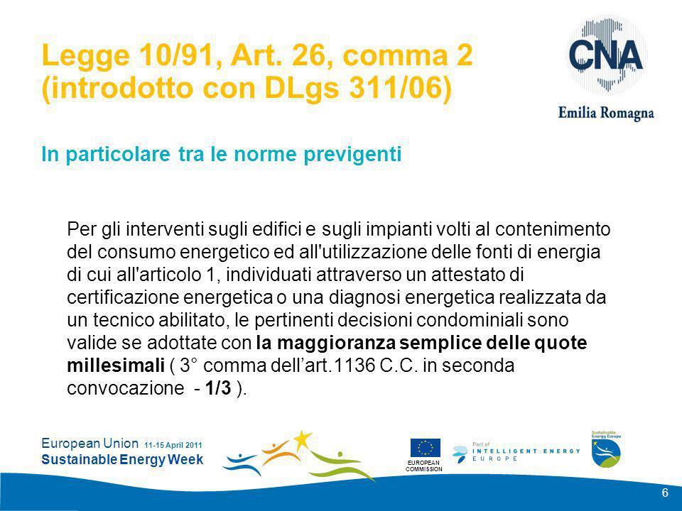 EUROPEAN COMMISSION European Union Sustainable Energy Week 11-15 April 2011 27 Conclusione 2 I metodi introdotti in Italia con la legislazione derivante dalla Direttiva 2002/91/CE sul rendimento energetico in edilizia, non tengono conto del condominio italiano (di diritto romano) e sono facilmente utilizzabili solo per fabbricati di proprietà individuale.