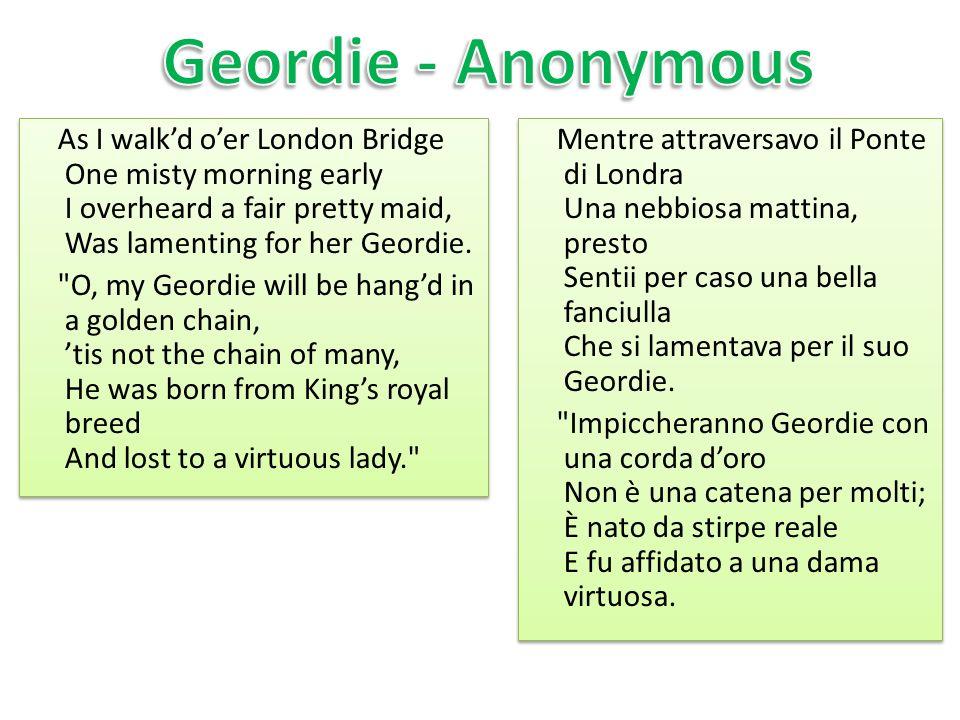 As I walkd oer London Bridge One misty morning early I overheard a fair pretty maid, Was lamenting for her Geordie.