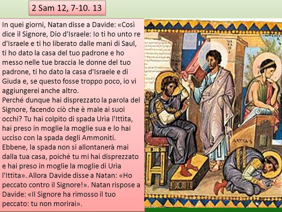 2 Sam 12, 7-10. 13 In quei giorni, Natan disse a Davide: «Così dice il Signore, Dio d'Israele: Io ti ho unto re d'Israele e ti ho liberato dalle mani