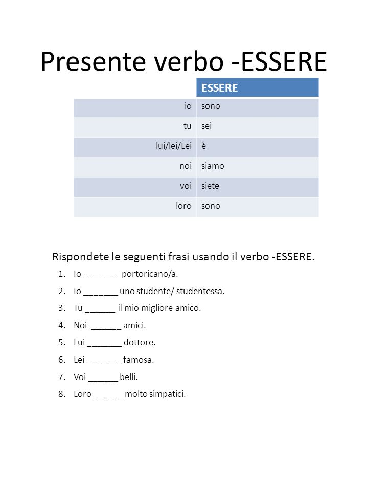 Presente verbo -ESSERE Rispondete le seguenti frasi usando il verbo -ESSERE. 1.Io _______ portoricano/a. 2.Io _______ uno studente/ studentessa. 3.Tu