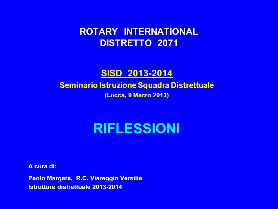 ROTARY INTERNATIONAL DISTRETTO 2071 SISD 2013-2014 Seminario Istruzione Squadra Distrettuale (Lucca, 9 Marzo 2013) RIFLESSIONI A cura di: Paolo Margar