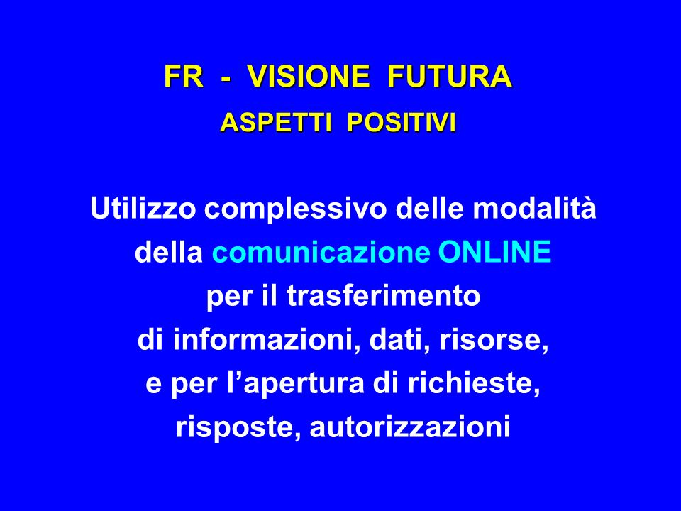 FR - VISIONE FUTURA ASPETTI POSITIVI Utilizzo complessivo delle modalità della comunicazione ONLINE per il trasferimento di informazioni, dati, risors